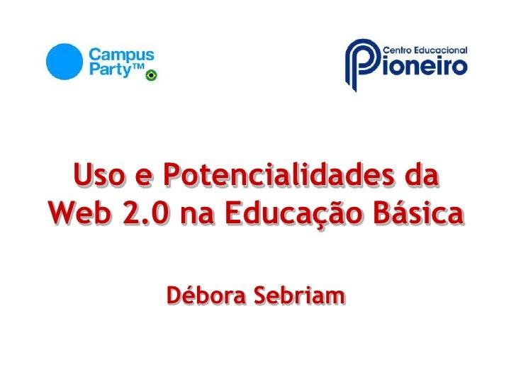 Uso e Potencialidades da Web 2.0 na Educação Básica<br />Débora Sebriam<br />