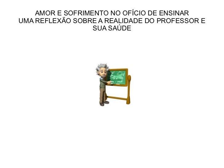 AMOR E SOFRIMENTO NO OFÍCIO DE ENSINAR UMA REFLEXÃO SOBRE A REALIDADE DO PROFESSOR E SUA SAÚDE