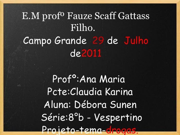 E.M profº Fauze Scaff Gattass Filho.   Campo Grande  29  de  Julho  de 2011    Profº:Ana Maria  Pcte:Claudia Karina...