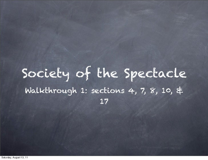 Society of the Spectacle                    Walkthrough 1: sections 4, 7, 8, 10, &                                     17S...