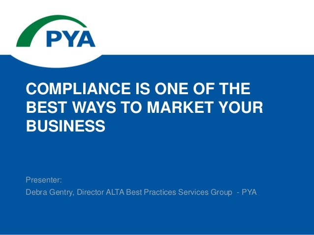 Presenter: Debra Gentry, Director ALTA Best Practices Services Group - PYA COMPLIANCE IS ONE OF THE BEST WAYS TO MARKET YO...