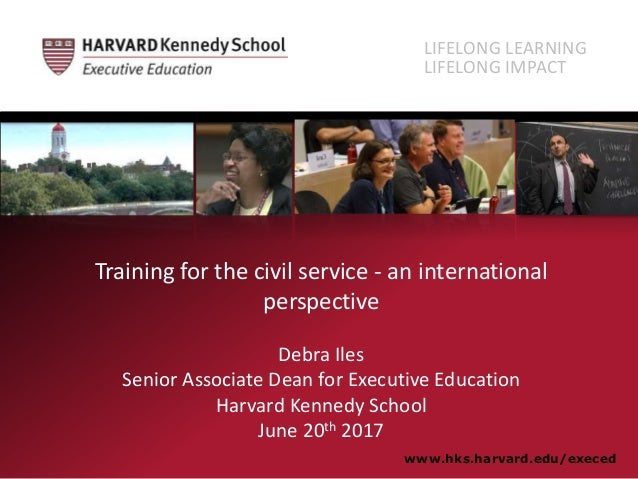 Training for the civil service - an international perspective Debra Iles Senior Associate Dean for Executive Education Har...