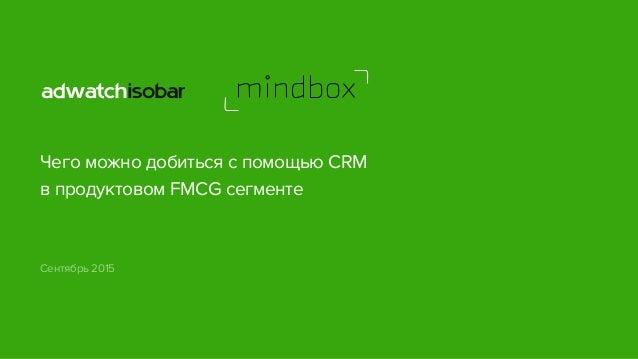Чего можно добиться с помощью CRM в продуктовом FMCG сегменте Сентябрь 2015