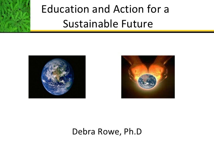 Education and Action for a  Sustainable Future <ul><li>Debra Rowe, Ph.D </li></ul>