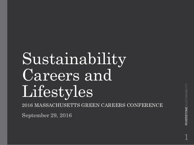 Sustainability Careers and Lifestyles 2016 MASSACHUSETTS GREEN CAREERS CONFERENCE September 29, 2016 RIVERSTONESUSTAINABIL...