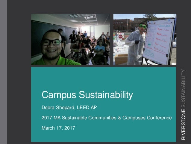Campus Sustainability Debra Shepard, LEED AP 2017 MA Sustainable Communities & Campuses Conference March 17, 2017 RIVERSTO...