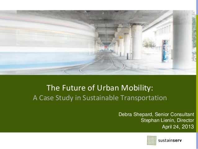 The Future of Urban Mobility:A Case Study in Sustainable TransportationDebra Shepard, Senior ConsultantStephan Lienin, Dir...