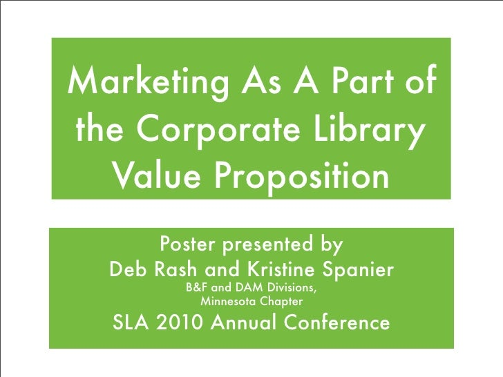 Marketing As A Part of the Corporate Library   Value Proposition       Poster presented by   Deb Rash and Kristine Spanier...