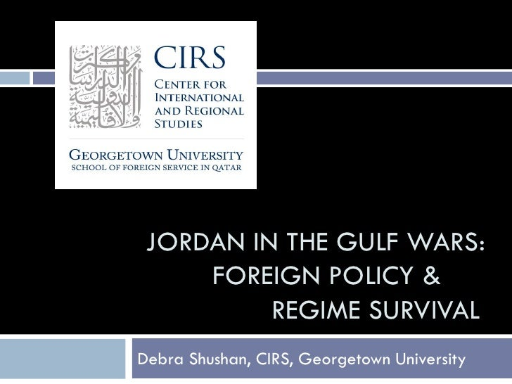JORDAN IN THE GULF WARS:     FOREIGN POLICY &          REGIME SURVIVALDebra Shushan, CIRS, Georgetown University
