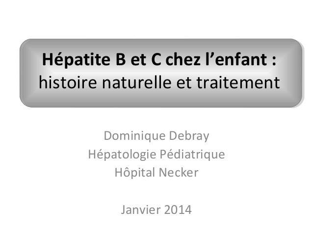 Hépatite B et C chez l'enfant : histoire naturelle et traitement Dominique Debray Hépatologie Pédiatrique Hôpital Necker J...