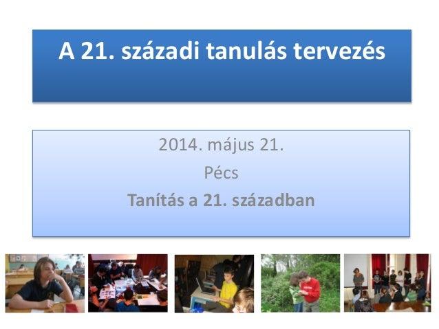 A 21. századi tanulás tervezés 2014. május 21. Pécs Tanítás a 21. században