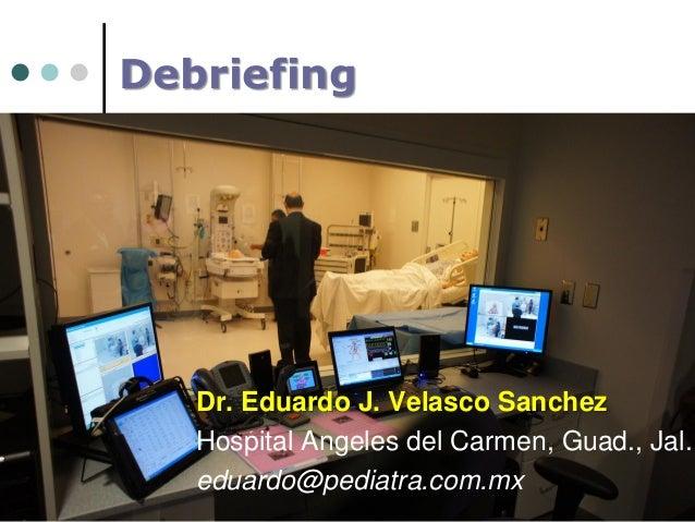 Debriefing  Dr. Eduardo J. Velasco Sanchez Hospital Angeles del Carmen, Guad., Jal. eduardo@pediatra.com.mx