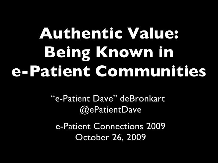 """Authentic Value: Being Known in e-Patient Communities """" e-Patient Dave"""" deBronkart  @ePatientDave e-Patient Connections 20..."""