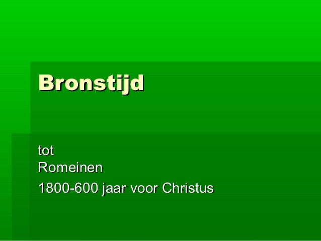 BronstijdBronstijd tottot RomeinenRomeinen 1800-600 jaar voor Christus1800-600 jaar voor Christus