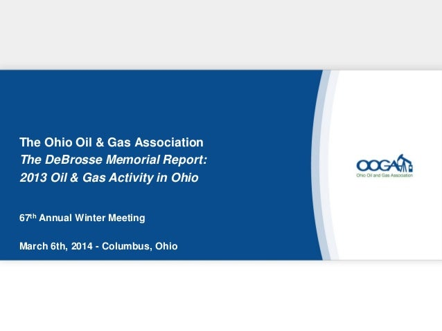 The Ohio Oil & Gas Association The DeBrosse Memorial Report: 2013 Oil & Gas Activity in Ohio 67th Annual Winter Meeting Ma...