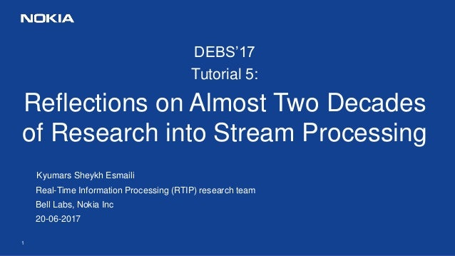 1 DEBS'17 Tutorial 5: Reflections on Almost Two Decades of Research into Stream Processing Kyumars Sheykh Esmaili Real-Tim...