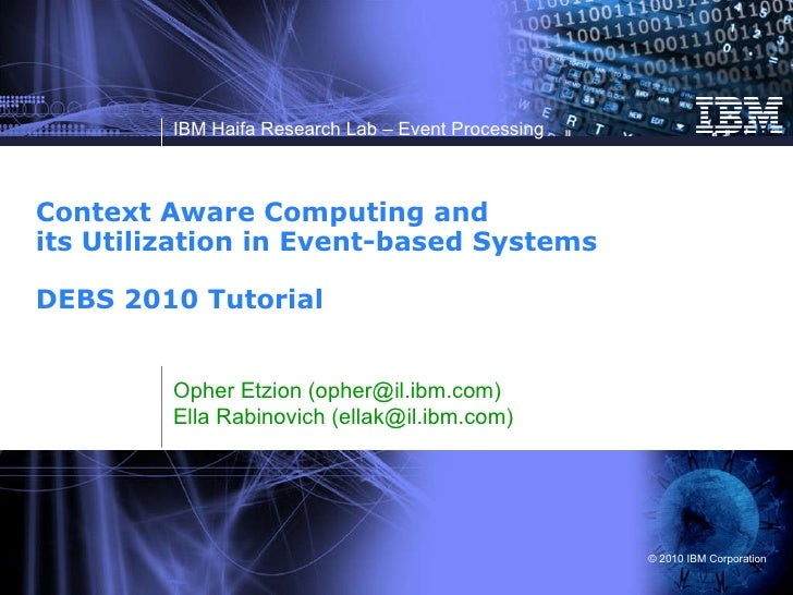 Context Aware Computing and its Utilization in Event-based Systems DEBS 2010 Tutorial  Opher Etzion (opher@il.ibm.com) Ell...