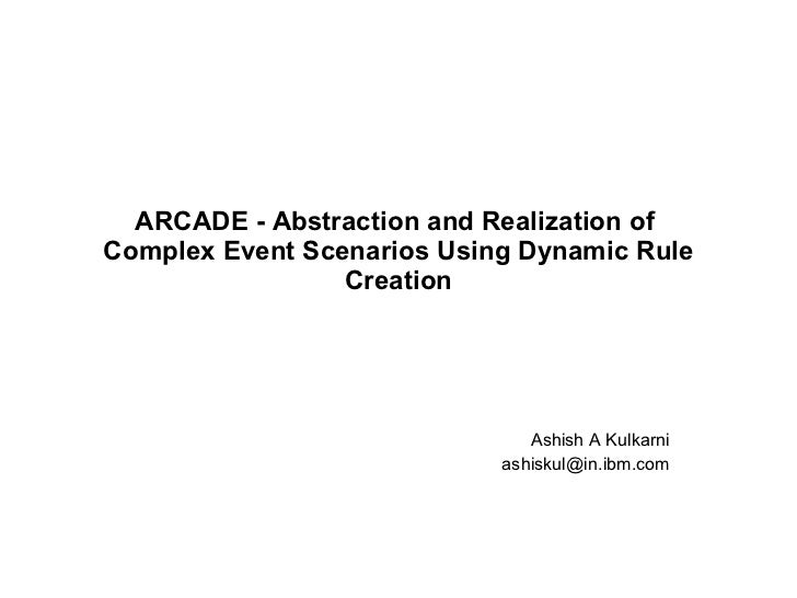 ARCADE - Abstraction and Realization of  Complex Event Scenarios Using Dynamic Rule Creation Ashish A Kulkarni [email_addr...