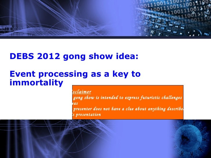 DEBS 2012 gong show idea:Event processing as a key toimmortality           :Disclaimer           The gong show is intended...