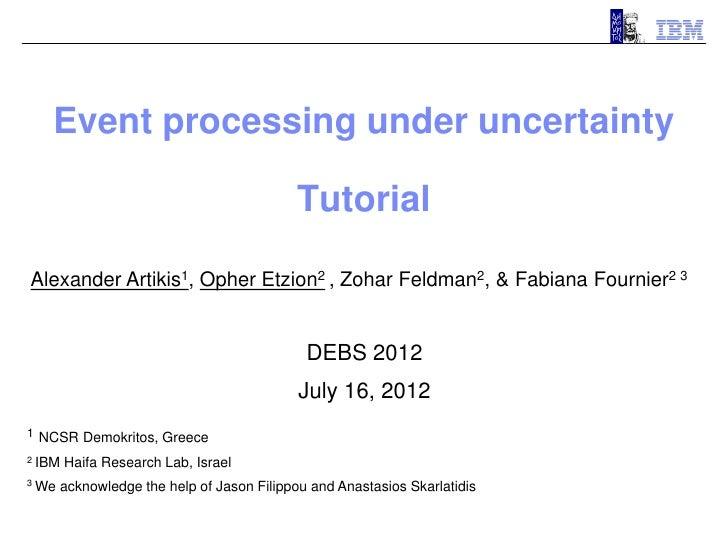 Event processing under uncertainty                                            TutorialAlexander Artikis1, Opher Etzion2 , ...