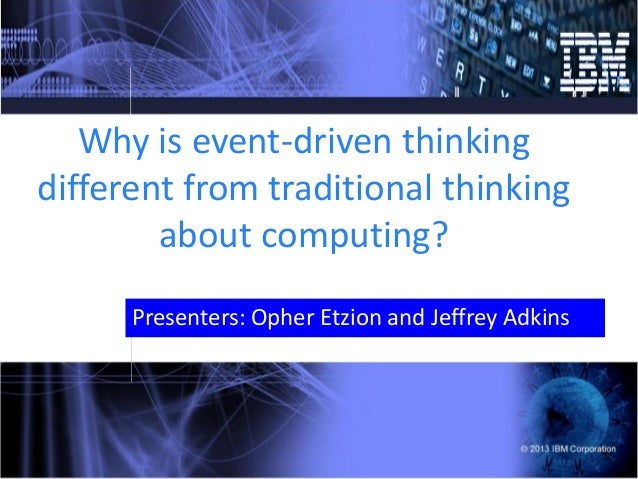 Why is event-driven thinking different from traditional thinking about computing? Presenters: Opher Etzion and Jeffrey Adk...