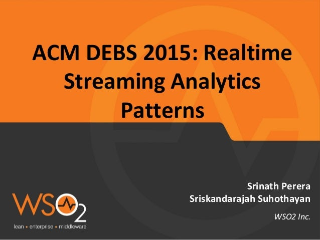 ACM DEBS 2015: Realtime Streaming Analytics Patterns Srinath Perera Sriskandarajah Suhothayan WSO2 Inc.