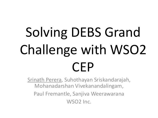 Solving DEBS Grand Challenge with WSO2 CEP Srinath Perera, Suhothayan Sriskandarajah, Mohanadarshan Vivekanandalingam, Pau...