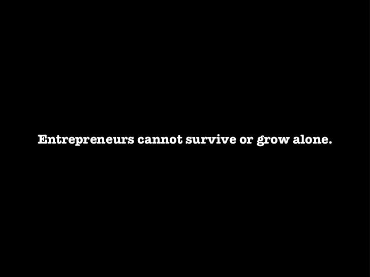 Entrepreneurs cannot survive or grow alone.