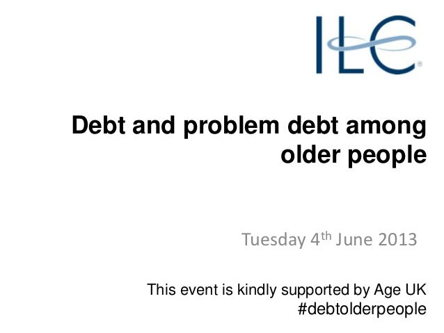 Debt and problem debt among older people  Tuesday 4th June 2013 This event is kindly supported by Age UK  #debtolderpeople