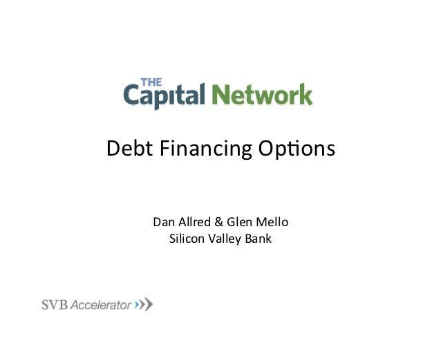 Debt Financing Op.ons       Dan Allred & Glen Mello         Silicon Valley Bank