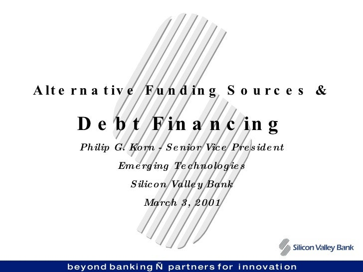 Alternative Funding Sources & Debt Financing Philip G. Korn - Senior Vice President Emerging Technologies Silicon Valley B...