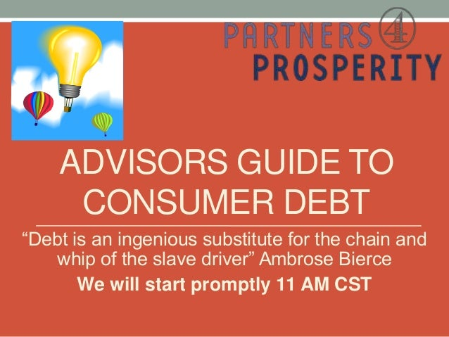 "ADVISORS GUIDE TO     CONSUMER DEBT""Debt is an ingenious substitute for the chain and   whip of the slave driver"" Ambrose ..."