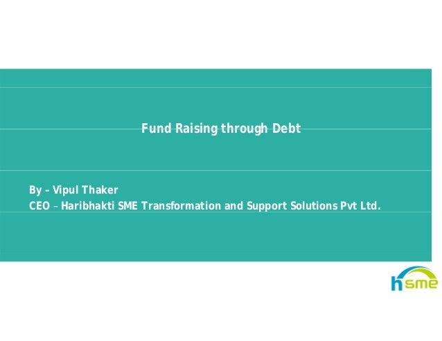 Fund Raising through DebtFund Raising through Debt By – Vipul Thaker CEO – Haribhakti SME Transformation and Support Solut...