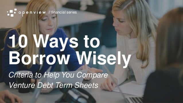 // financial series 10 Ways to Borrow Wisely Criteria to Help You Compare Venture Debt Term Sheets