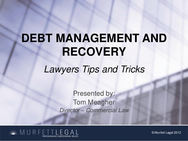 DEBT MANAGEMENT AND      RECOVERY  Lawyers Tips and Tricks         Presented by:         Tom Meagher     Director – Commer...