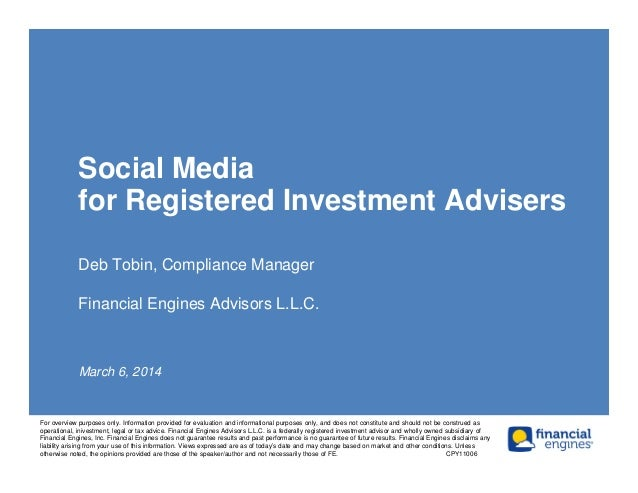 Social Media for Registered Investment Advisers Deb Tobin, Compliance Manager Financial Engines Advisors L.L.C. March 6, 2...