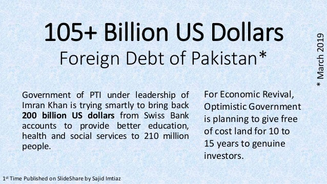 105+ Billion US Dollars Foreign Debt of Pakistan* 1st Time Published on SlideShare by Sajid Imtiaz *March2019 Government o...