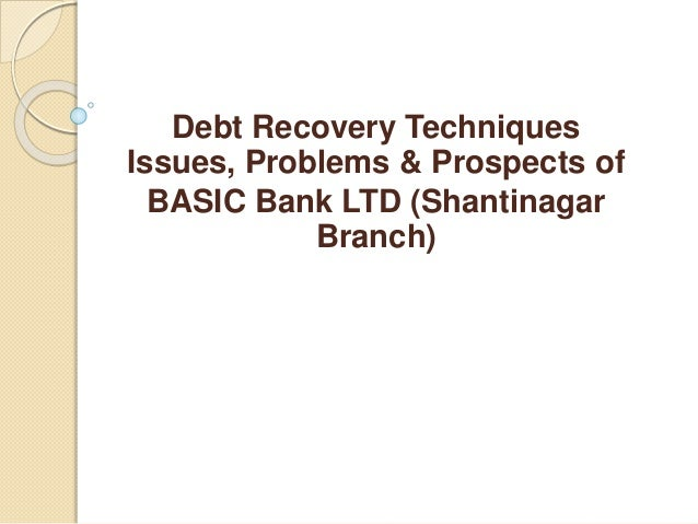 Debt Recovery Techniques Issues, Problems & Prospects of BASIC Bank LTD (Shantinagar Branch)