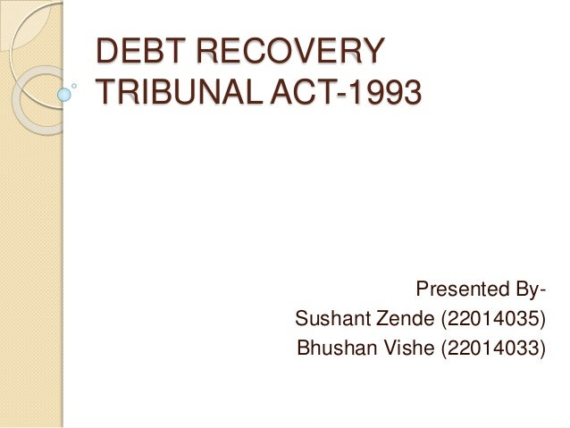 DEBT RECOVERY TRIBUNAL ACT-1993 Presented By- Sushant Zende (22014035) Bhushan Vishe (22014033)