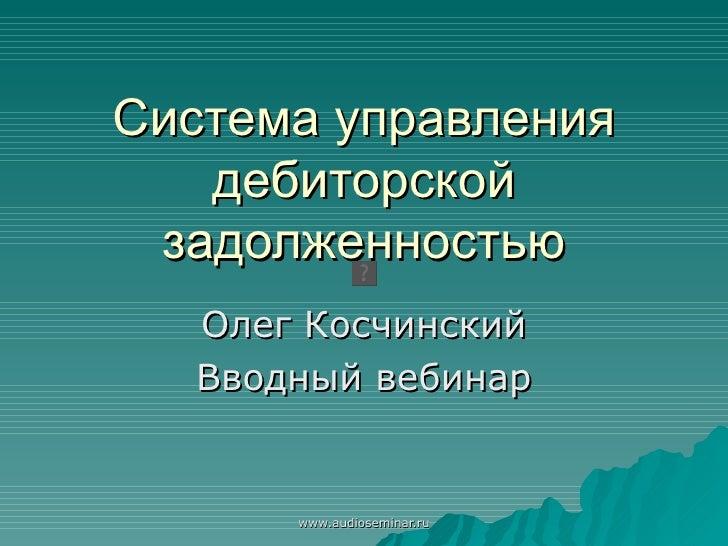 Система управления дебиторской задолженностью Олег Косчинский Вводный вебинар