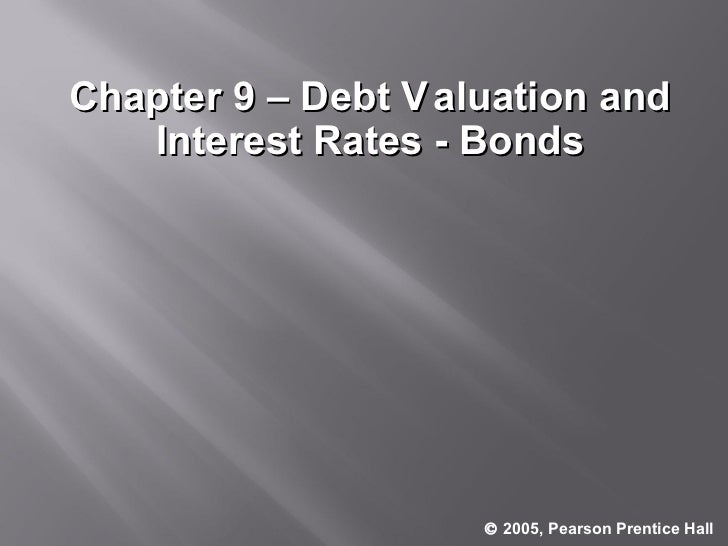 Chapter 9 – Debt V aluation and Interest Rates - Bonds    2005, Pearson Prentice Hall .