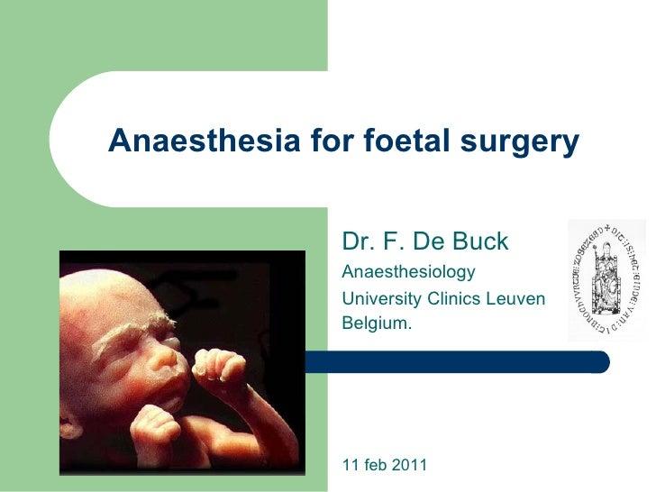 Anaesthesia for foetal surgery Dr. F. De Buck Anaesthesiology University Clinics Leuven Belgium. 11 feb 2011