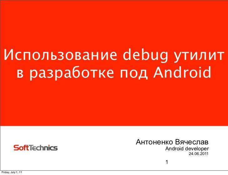 Использование debug утилит  в разработке под Android                     Антоненко Вячеслав                            And...