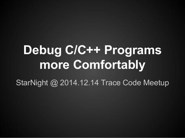 Debug C/C++ Programs  more Comfortably  StarNight @ 2014.12.14 Trace Code Meetup