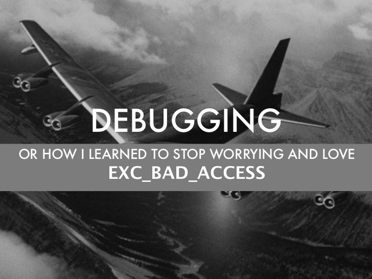 DEBUGGINGOR HOW I LEARNED TO STOP WORRYING AND LOVE           EXC_BAD_ACCESS