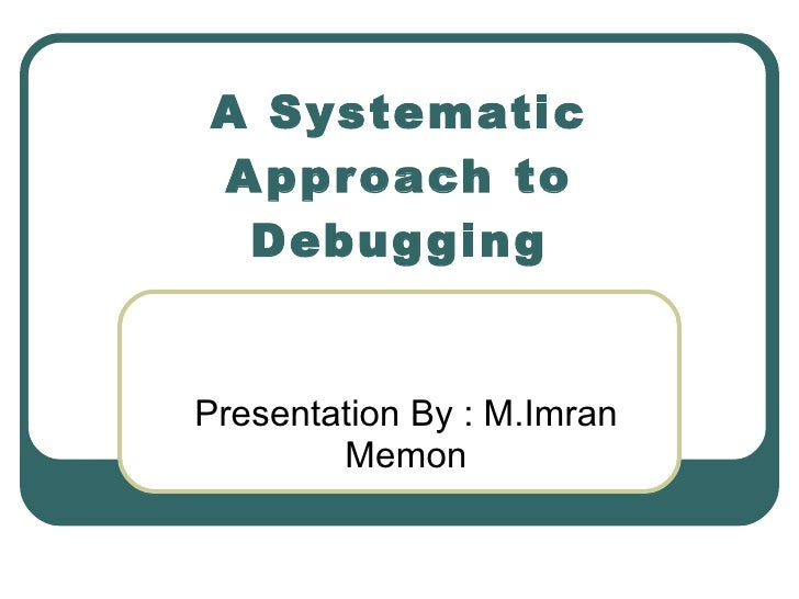 Presentation By : M.Imran Memon A Systematic Approach to Debugging