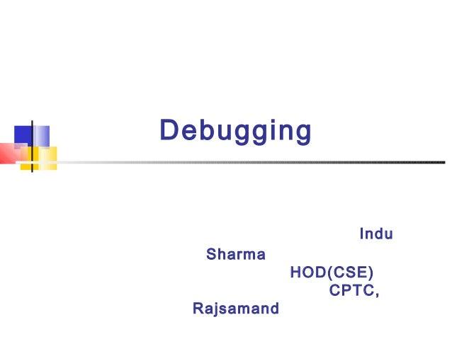 Debugging Indu Sharma HOD(CSE) CPTC, Rajsamand