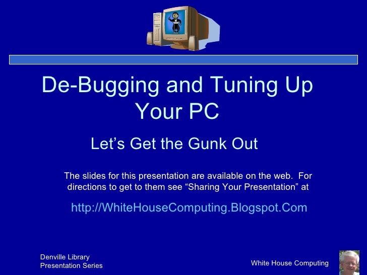 De-Bugging and Tuning Up Your PC Let's Get the Gunk Out The slides for this presentation are available on the web.  For di...