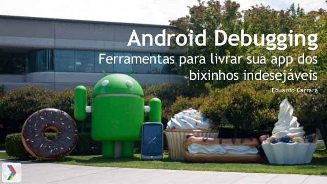 Android Debugging Ferramentas para livrar sua app dos bixinhos indesejáveis Eduardo Carrara