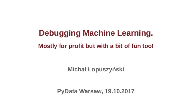 Debugging Machine Learning. Mostly for profit but with a bit of fun too! Michał Łopuszyński PyData Warsaw, 19.10.2017